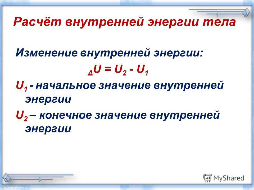Расчёт внутренней энергии тела Изменение внутренней энергии: Δ U = U 2 - U 1 U 1 - начальное значение внутренней энергии U 2 – конечное значение внутренней энергии