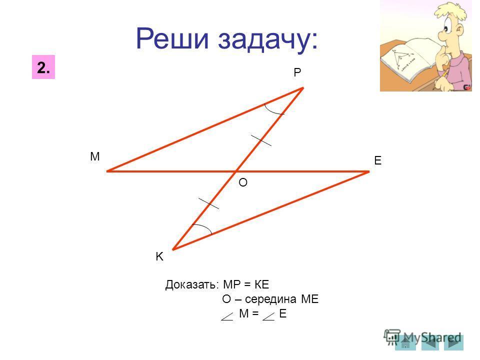 Реши задачу: 2. O M P K E Доказать: МР = КЕ О – середина МЕ М = Е
