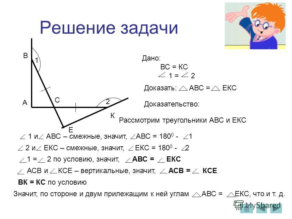 Решение задачи Дано: ВС = КС 1 = 2 Доказательство: Рассмотрим треугольники АВС и ЕКС 1 и АВС – смежные, значит, АВС = 180 0 - 1 2 и ЕКС – смежные, значит, ЕКС = 180 0 - 2 1 = 2 по условию, значит, АВС = ЕКС ВК = КС по условию АСВ и КСЕ – вертикальные