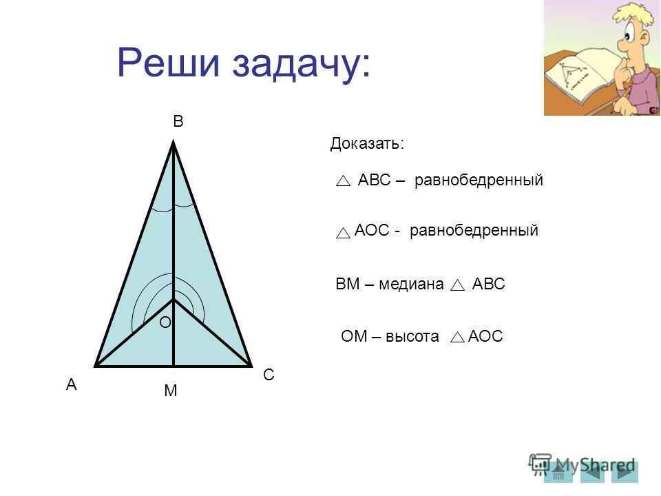 Реши задачу: АВС – равнобедренный Доказать: АОС - равнобедренный A C B O М ВМ – медиана АВС ОМ – высота АОС
