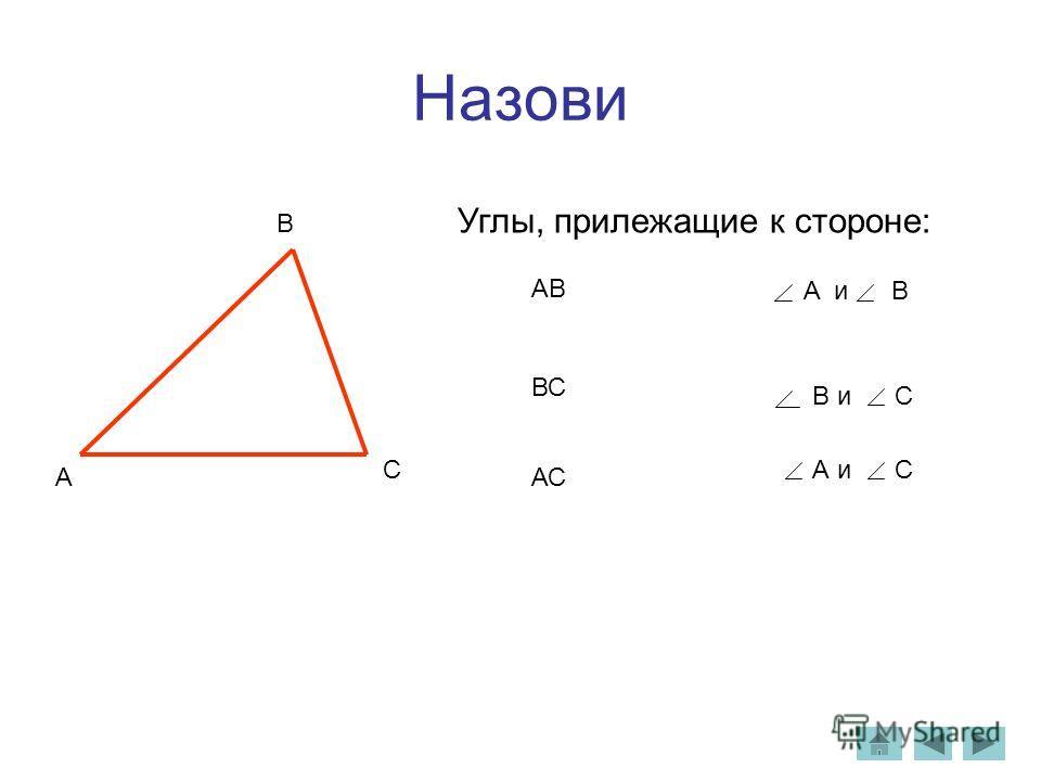 Назови A B C Углы, прилежащие к стороне: АВ ВС АС A и B А и С В и С