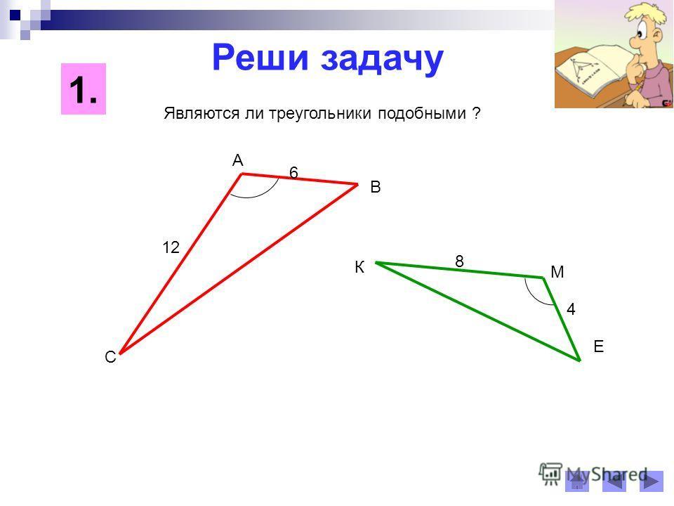 Реши задачу 1. Являются ли треугольники подобными ? К С А Е М В 12 8 6 4