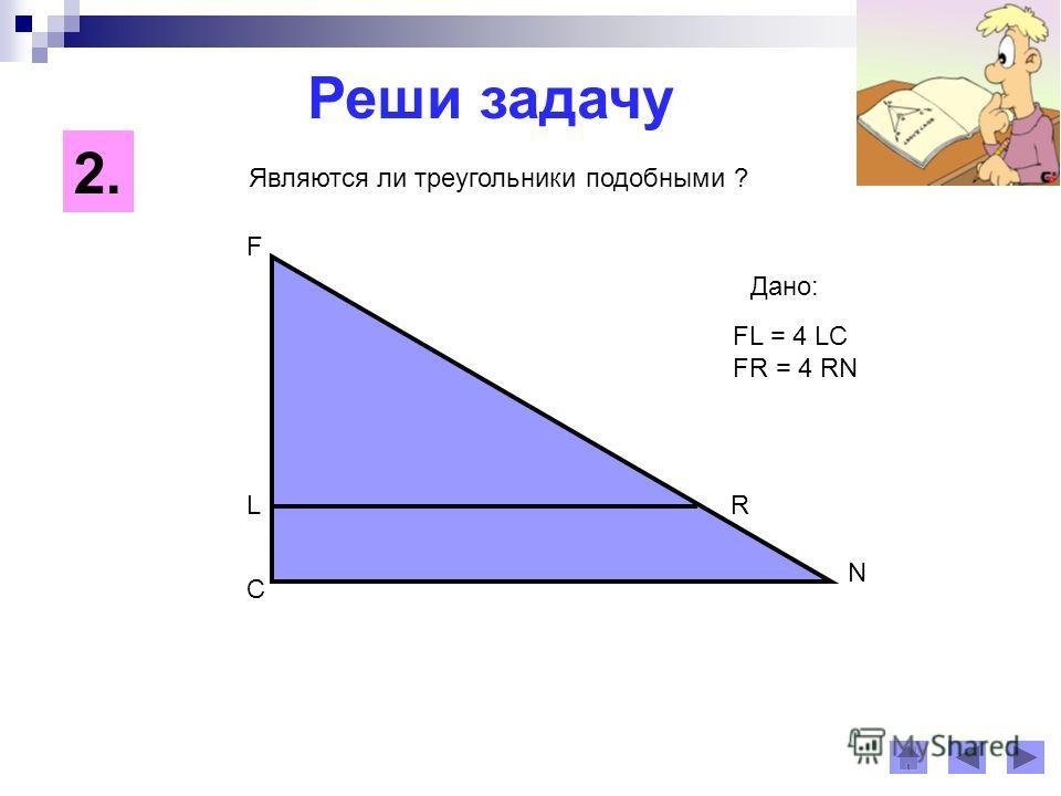 Реши задачу C F N LR FL = 4 LC FR = 4 RN Дано: Являются ли треугольники подобными ? 2.2.
