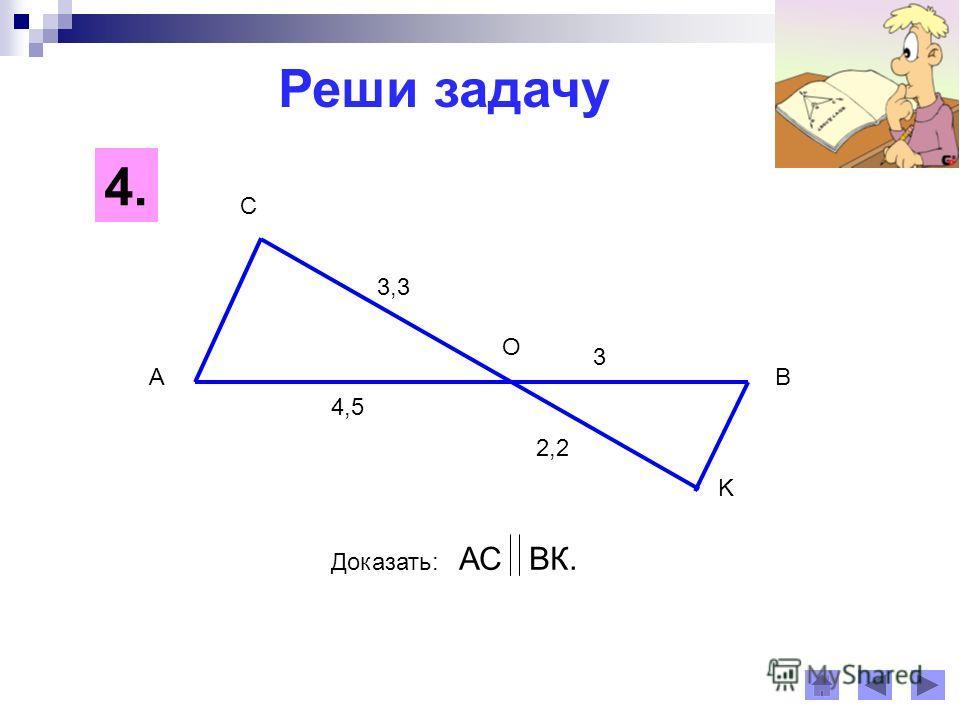 Реши задачу 4. 4,5 AB C K O 3 2,2 3,3 Доказать: АС ВК.
