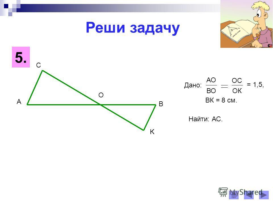 Реши задачу A B C K O Найти: АС. 5. Дано: АО ОС ВООК = 1,5, ВК = 8 см.