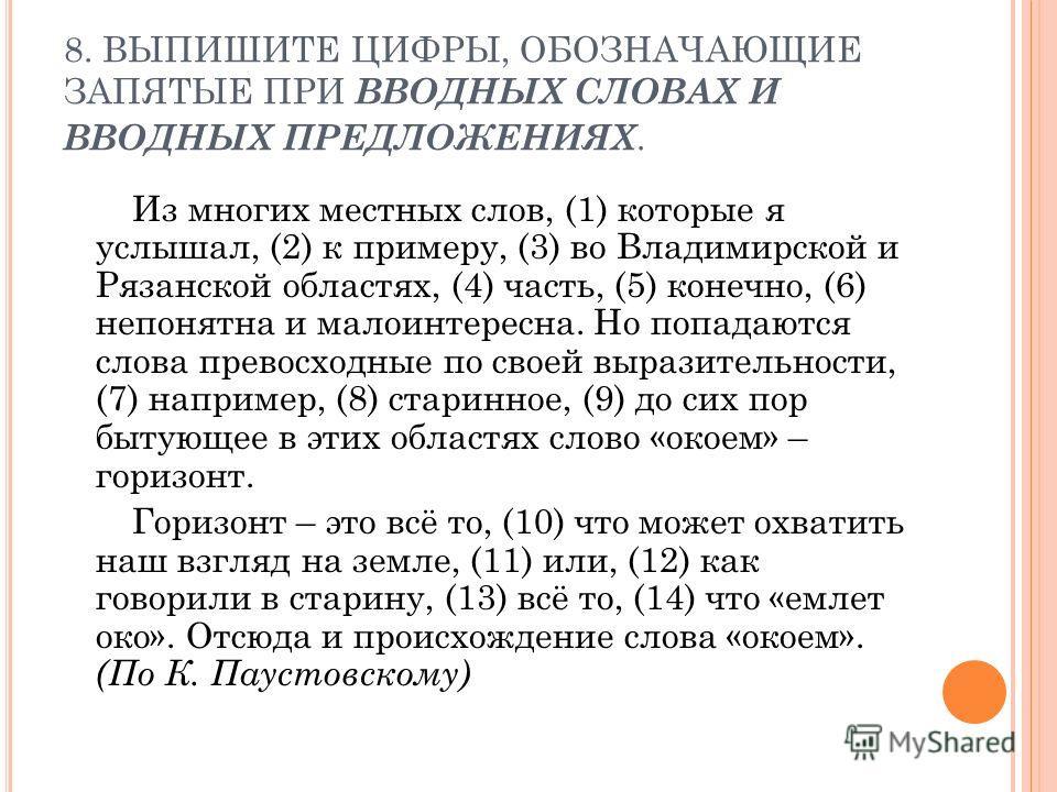8. ВЫПИШИТЕ ЦИФРЫ, ОБОЗНАЧАЮЩИЕ ЗАПЯТЫЕ ПРИ ВВОДНЫХ СЛОВАХ И ВВОДНЫХ ПРЕДЛОЖЕНИЯХ. Из многих местных слов, (1) которые я услышал, (2) к примеру, (3) во Владимирской и Рязанской областях, (4) часть, (5) конечно, (6) непонятна и малоинтересна. Но попад