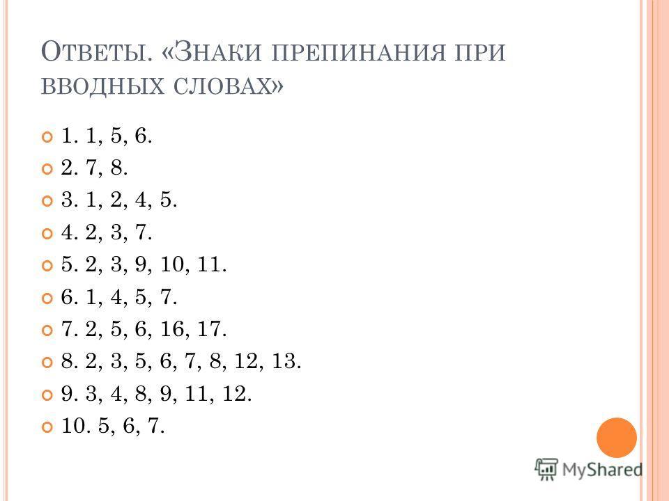 О ТВЕТЫ. «З НАКИ ПРЕПИНАНИЯ ПРИ ВВОДНЫХ СЛОВАХ » 1. 1, 5, 6. 2. 7, 8. 3. 1, 2, 4, 5. 4. 2, 3, 7. 5. 2, 3, 9, 10, 11. 6. 1, 4, 5, 7. 7. 2, 5, 6, 16, 17. 8. 2, 3, 5, 6, 7, 8, 12, 13. 9. 3, 4, 8, 9, 11, 12. 10. 5, 6, 7.