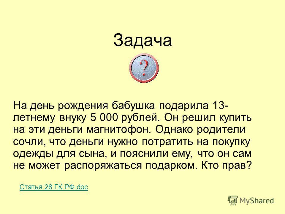 Задача На день рождения бабушка подарила 13- летнему внуку 5 000 рублей. Он решил купить на эти деньги магнитофон. Однако родители сочли, что деньги нужно потратить на покупку одежды для сына, и пояснили ему, что он сам не может распоряжаться подарко