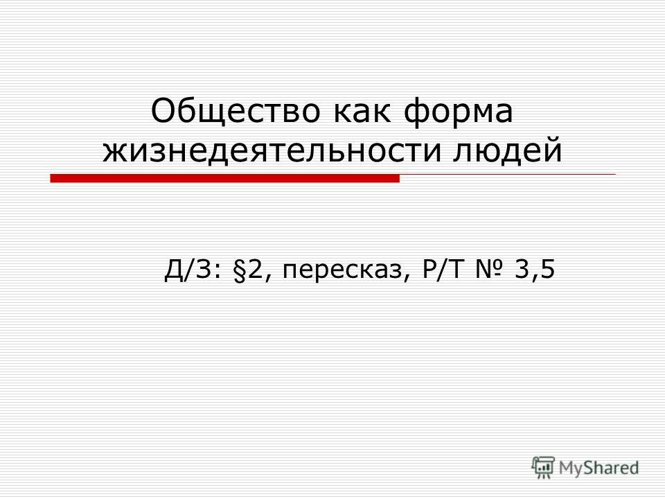 Общество как форма жизнедеятельности людей Д/З: §2, пересказ, Р/Т 3,5