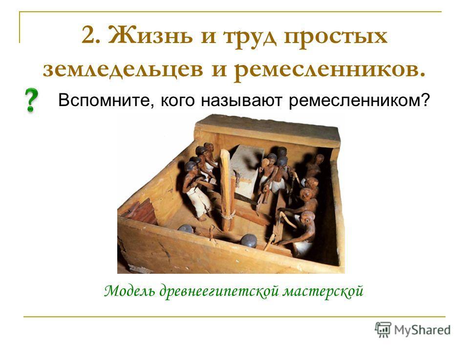 Вспомните, кого называют ремесленником? 2. Жизнь и труд простых земледельцев и ремесленников. Модель древнеегипетской мастерской