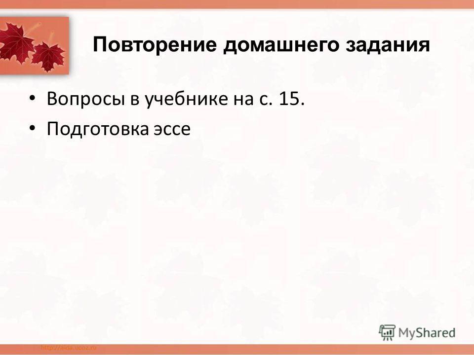Повторение домашнего задания Вопросы в учебнике на с. 15. Подготовка эссе