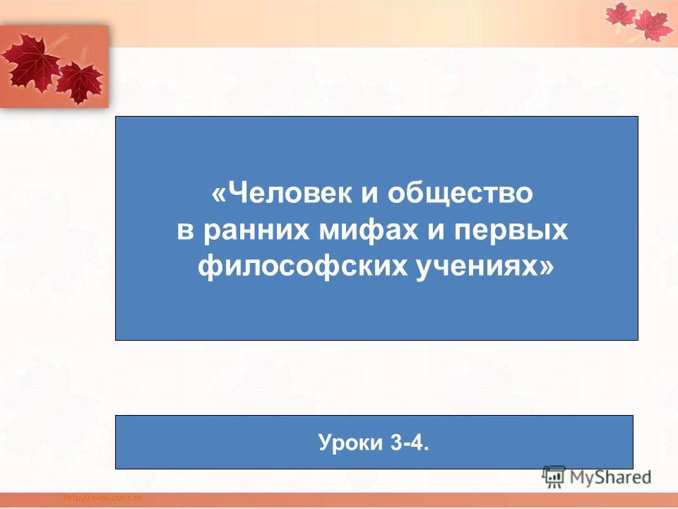 «Человек и общество в ранних мифах и первых философских учениях» Уроки 3-4.