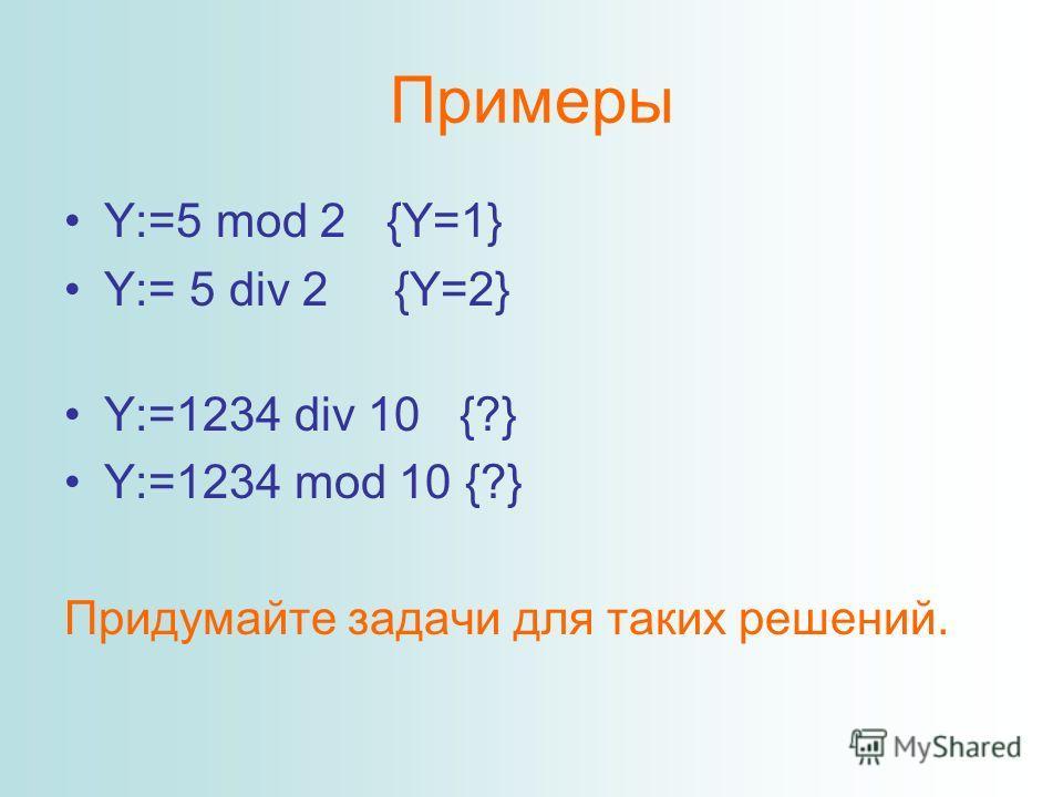 Примеры Y:=5 mod 2 {Y=1} Y:= 5 div 2 {Y=2} Y:=1234 div 10 {?} Y:=1234 mod 10 {?} Придумайте задачи для таких решений.