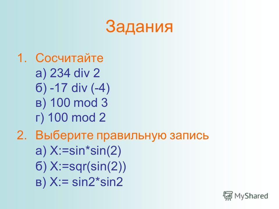 Задания 1.Сосчитайте а) 234 div 2 б) -17 div (-4) в) 100 mod 3 г) 100 mod 2 2.Выберите правильную запись а) X:=sin*sin(2) б) X:=sqr(sin(2)) в) X:= sin2*sin2