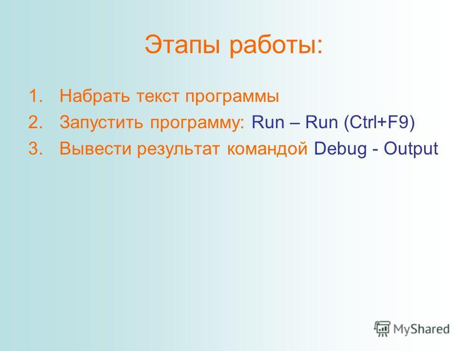Этапы работы: 1.Набрать текст программы 2.Запустить программу: Run – Run (Ctrl+F9) 3.Вывести результат командой Debug - Output
