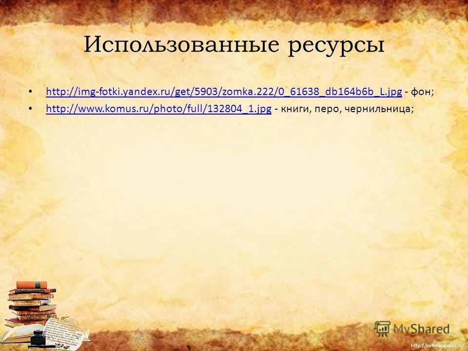 Использованные ресурсы http://img-fotki.yandex.ru/get/5903/zomka.222/0_61638_db164b6b_L.jpg - фон; http://img-fotki.yandex.ru/get/5903/zomka.222/0_61638_db164b6b_L.jpg http://www.komus.ru/photo/full/132804_1.jpg - книги, перо, чернильница; http://www