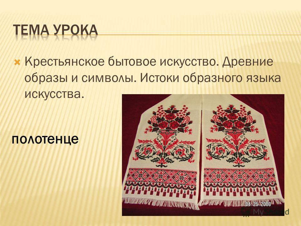 Крестьянское бытовое искусство. Древние образы и символы. Истоки образного языка искусства. полотенце