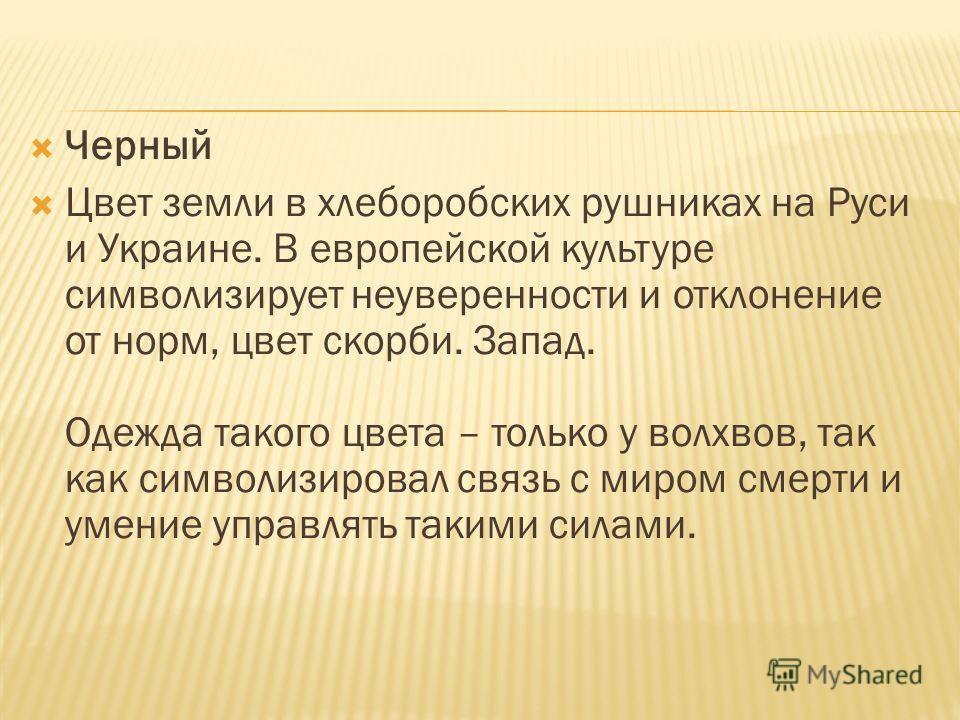 Черный Цвет земли в хлеборобских рушниках на Руси и Украине. В европейской культуре символизирует неуверенности и отклонение от норм, цвет скорби. Запад. Одежда такого цвета – только у волхвов, так как символизировал связь с миром смерти и умение упр