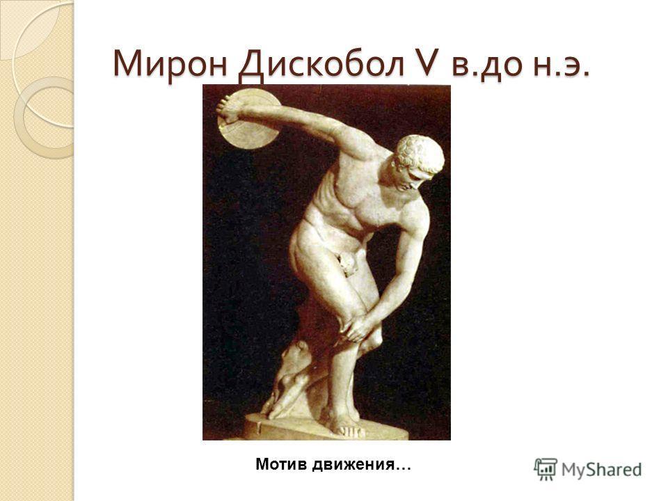 Мирон Дискобол V в. до н. э. Мотив движения…