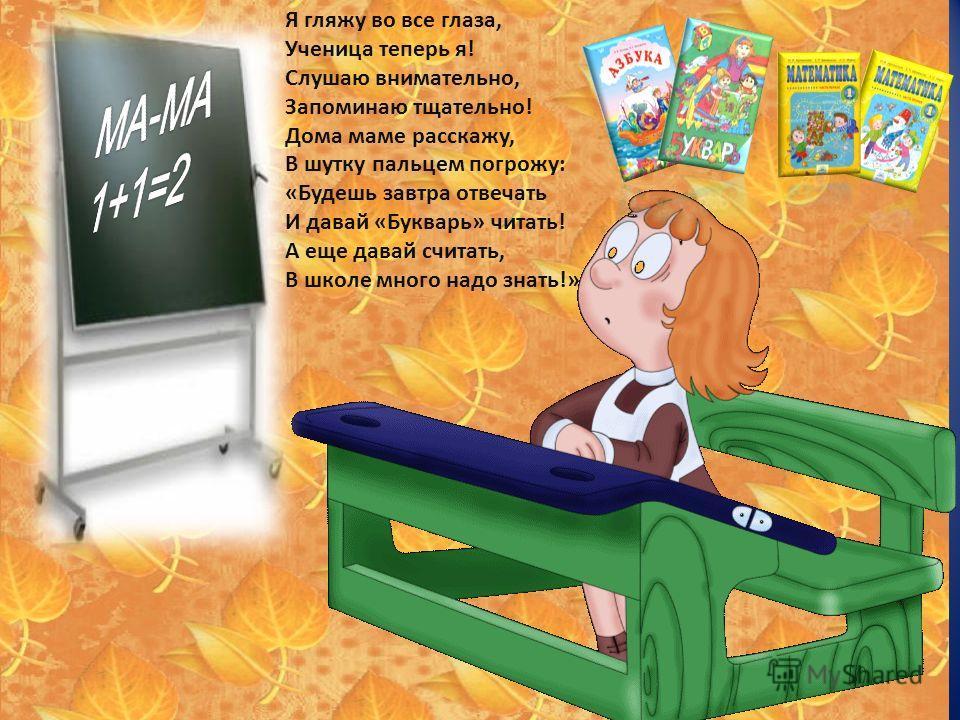 Я гляжу во все глаза, Ученица теперь я! Слушаю внимательно, Запоминаю тщательно! Дома маме расскажу, В шутку пальцем погрожу: «Будешь завтра отвечать И давай «Букварь» читать! А еще давай считать, В школе много надо знать!»