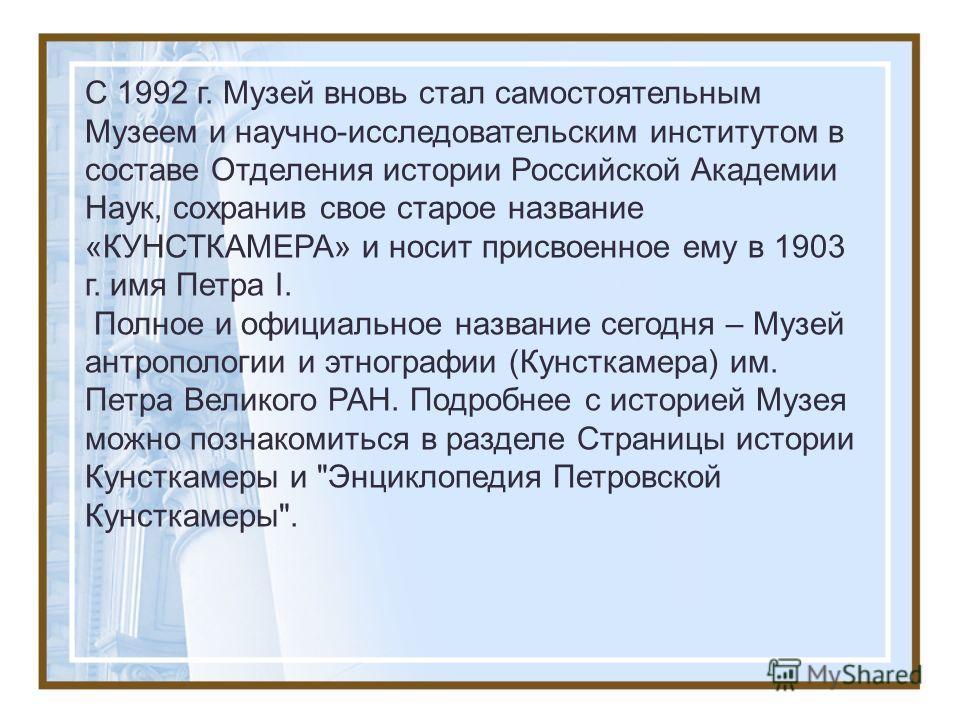 C 1992 г. Музей вновь стал самостоятельным Музеем и научно-исследовательским институтом в составе Отделения истории Российской Академии Наук, сохранив свое старое название «КУНСТКАМЕРА» и носит присвоенное ему в 1903 г. имя Петра I. Полное и официаль