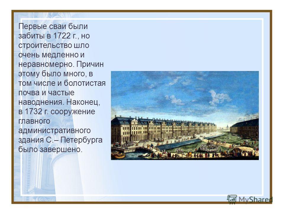 Первые сваи были забиты в 1722 г., но строительство шло очень медленно и неравномерно. Причин этому было много, в том числе и болотистая почва и частые наводнения. Наконец, в 1732 г. сооружение главного административного здания С.– Петербурга было за