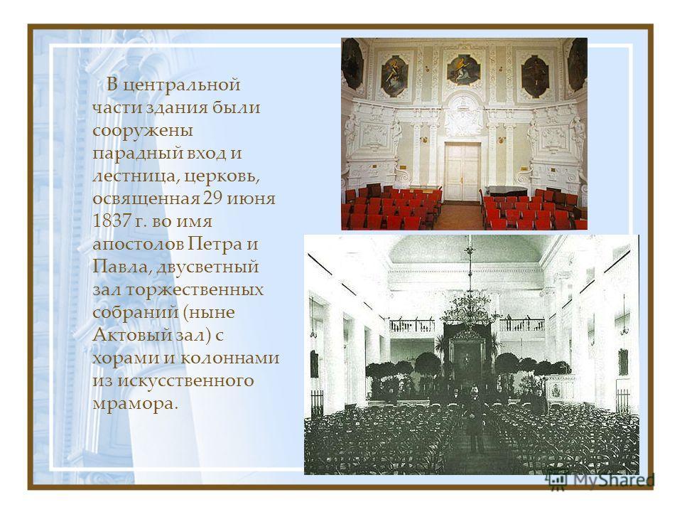 В центральной части здания были сооружены парадный вход и лестница, церковь, освященная 29 июня 1837 г. во имя апостолов Петра и Павла, двусветный зал торжественных собраний (ныне Актовый зал) с хорами и колоннами из искусственного мрамора.