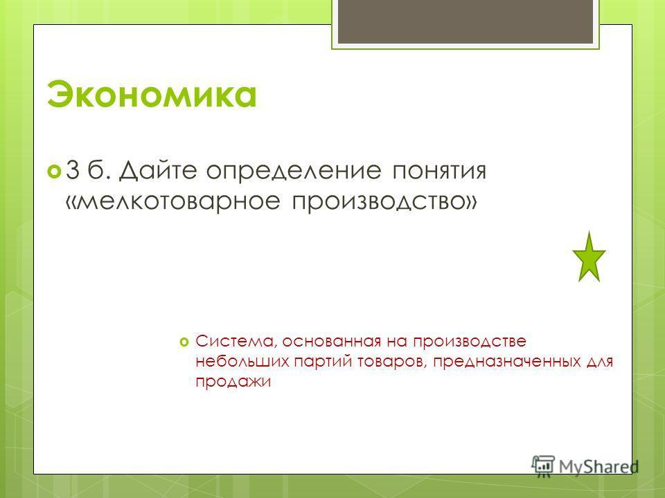 Экономика 3 б. Дайте определение понятия «мелкотоварное производство» Система, основанная на производстве небольших партий товаров, предназначенных для продажи