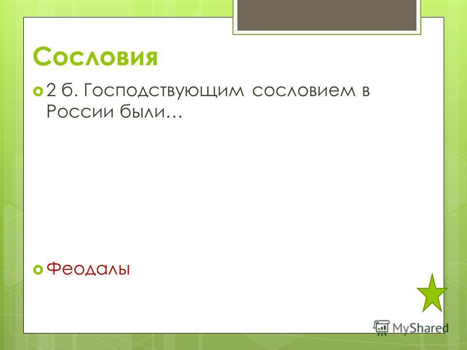 Сословия 2 б. Господствующим сословием в России были… Феодалы