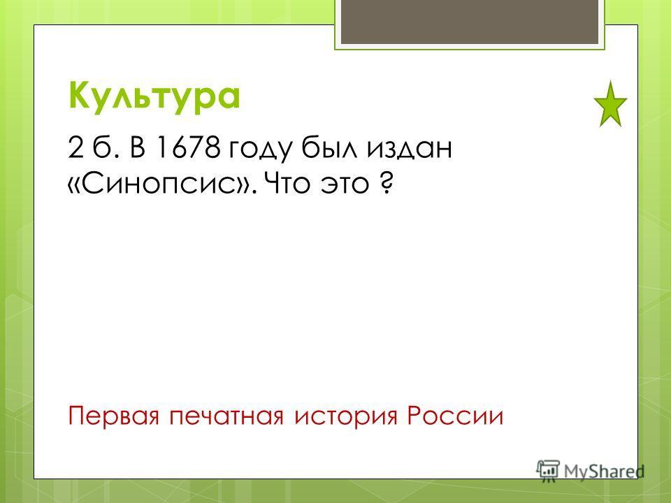 Культура 2 б. В 1678 году был издан «Синопсис». Что это ? Первая печатная история России