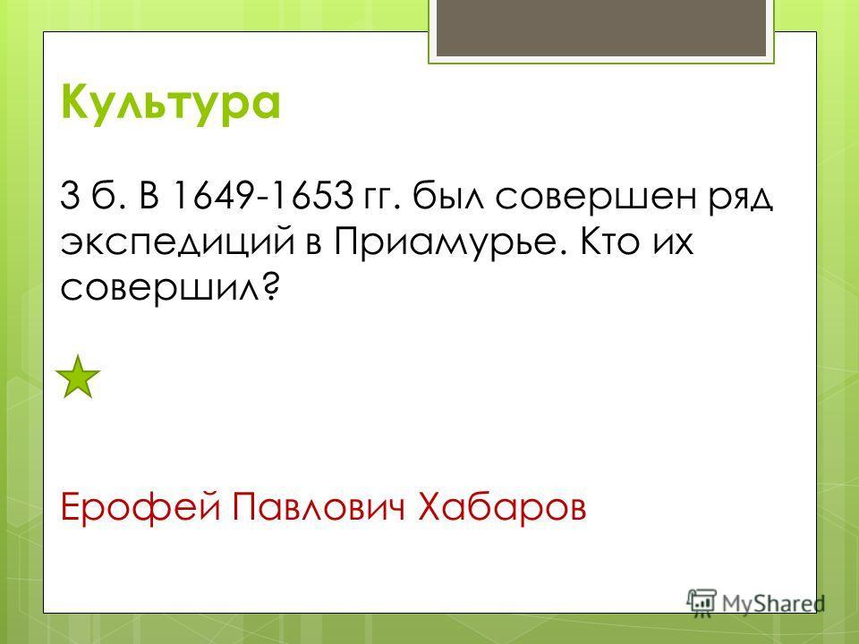 Культура 3 б. В 1649-1653 гг. был совершен ряд экспедиций в Приамурье. Кто их совершил? Ерофей Павлович Хабаров