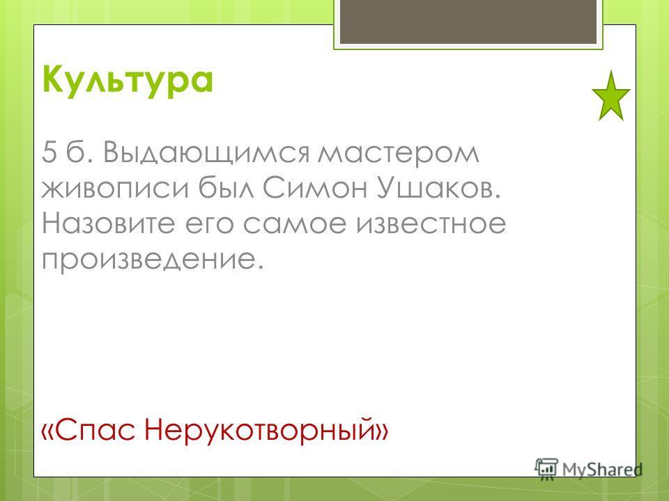 Культура 5 б. Выдающимся мастером живописи был Симон Ушаков. Назовите его самое известное произведение. «Спас Нерукотворный»