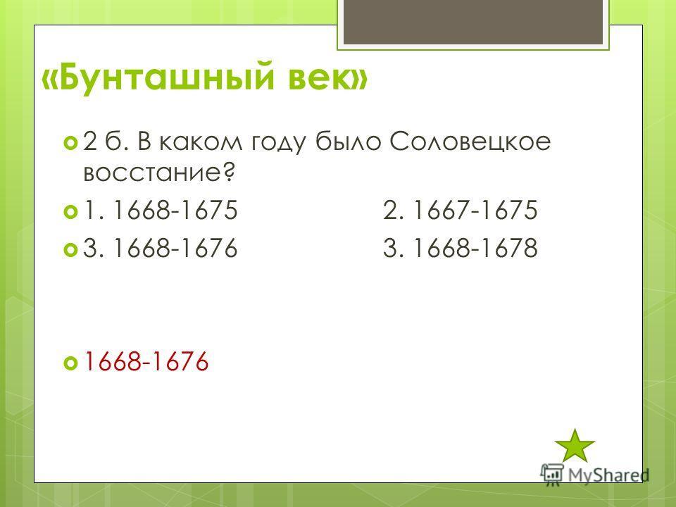 «Бунташный век» 2 б. В каком году было Соловецкое восстание? 1. 1668-1675 2. 1667-1675 3. 1668-1676 3. 1668-1678 1668-1676