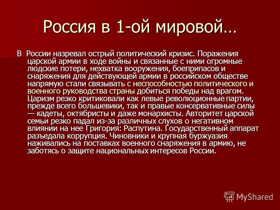 Россия в 1-ой мировой… В России назревал острый политический кризис. Поражения царской армии в ходе войны и связанные с ними огромные людские потери, нехватка вооружения, боеприпасов и снаряжения для действующей армии в российском обществе напрямую с