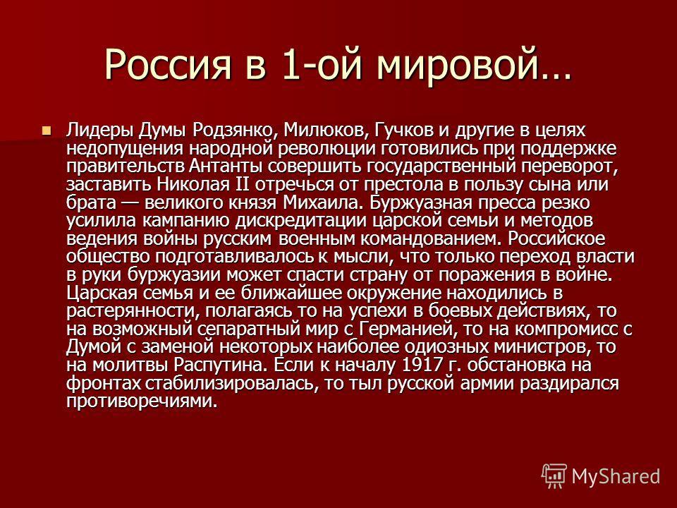 Россия в 1-ой мировой… Лидеры Думы Родзянко, Милюков, Гучков и другие в целях недопущения народной революции готовились при поддержке правительств Антанты совершить государственный переворот, заставить Николая II отречься от престола в пользу сына ил