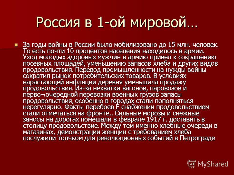 Россия в 1-ой мировой… За годы войны в России было мобилизовано до 15 млн. человек. То есть почти 10 процентов населения находилось в армии. Уход молодых здоровых мужчин в армию привел к сокращению посевных площадей, уменьшению запасов хлеба и других