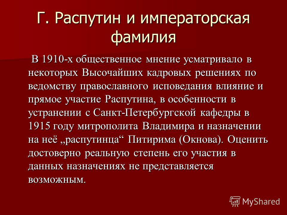 Г. Распутин и императорская фамилия В 1910-х общественное мнение усматривало в некоторых Высочайших кадровых решениях по ведомству православного исповедания влияние и прямое участие Распутина, в особенности в устранении с Санкт-Петербургской кафедры