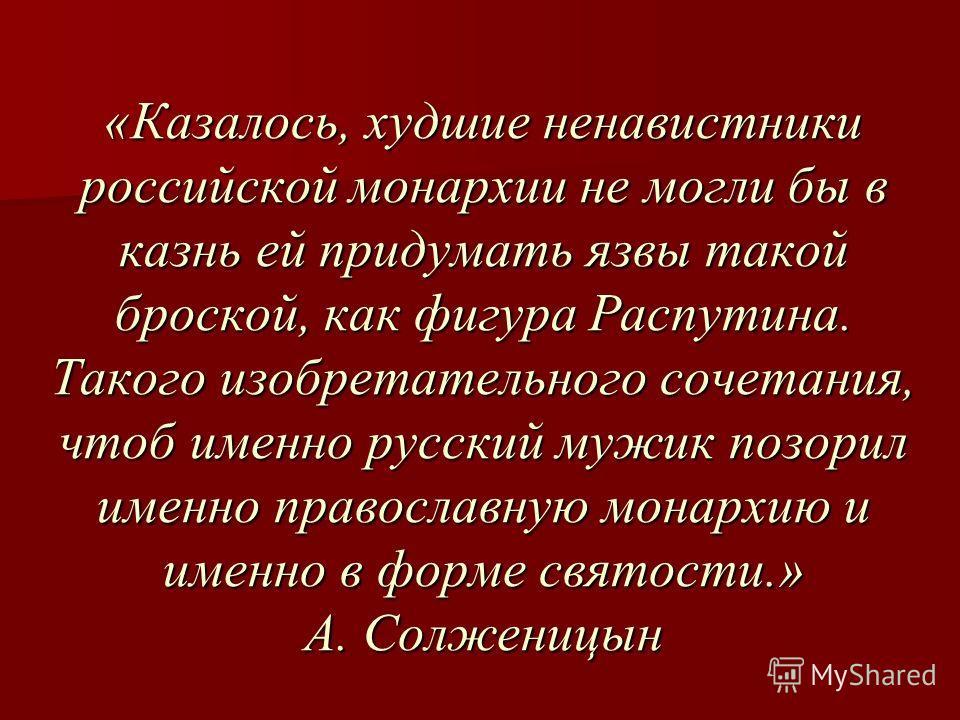 «Казалось, худшие ненавистники российской монархии не могли бы в казнь ей придумать язвы такой броской, как фигура Распутина. Такого изобретательного сочетания, чтоб именно русский мужик позорил именно православную монархию и именно в форме святости.