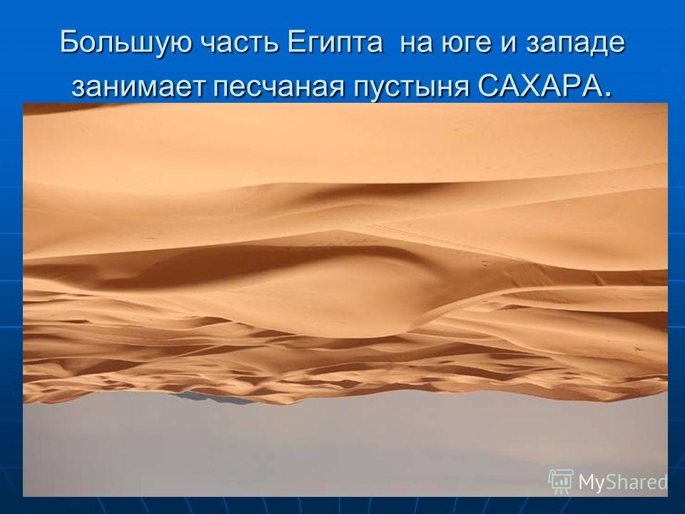 Большую часть Египта на юге и западе занимает песчаная пустыня САХАРА.