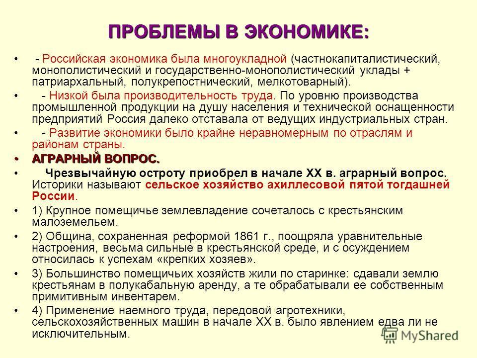 ПРОБЛЕМЫ В ЭКОНОМИКЕ: - Российская экономика была многоукладной (частнокапиталистический, монополистический и государственно-монополистический уклады + патриархальный, полукрепостнический, мелкотоварный). - Низкой была производительность труда. По ур