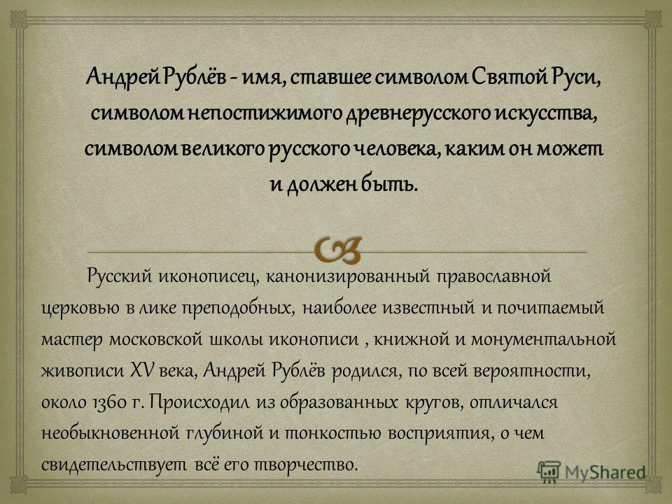 Андрей Рублёв - имя, ставшее символом Святой Руси, символом непостижимого древнерусского искусства, символом великого русского человека, каким он может и должен быть. Русский иконописец, канонизированный православной церковью в лике преподобных, наиб