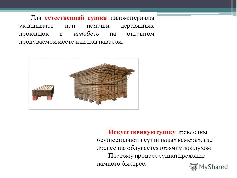 Для естественной сушки пиломатериалы укладывают при помощи деревянных прокладок в штабель на открытом продуваемом месте или под навесом. Искусственную сушку древесины осуществляют в сушильных камерах, где древесина обдувается горячим воздухом. Поэтом