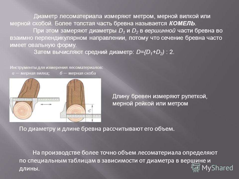 Диаметр лесоматериала измеряют метром, мерной вилкой или мерной скобой. Более толстая часть бревна называется КОМЕЛЬ. При этом замеряют диаметры D 1 и D 2 в вершинной части бревна во взаимно перпендикулярном направлении, потому что сечение бревна час