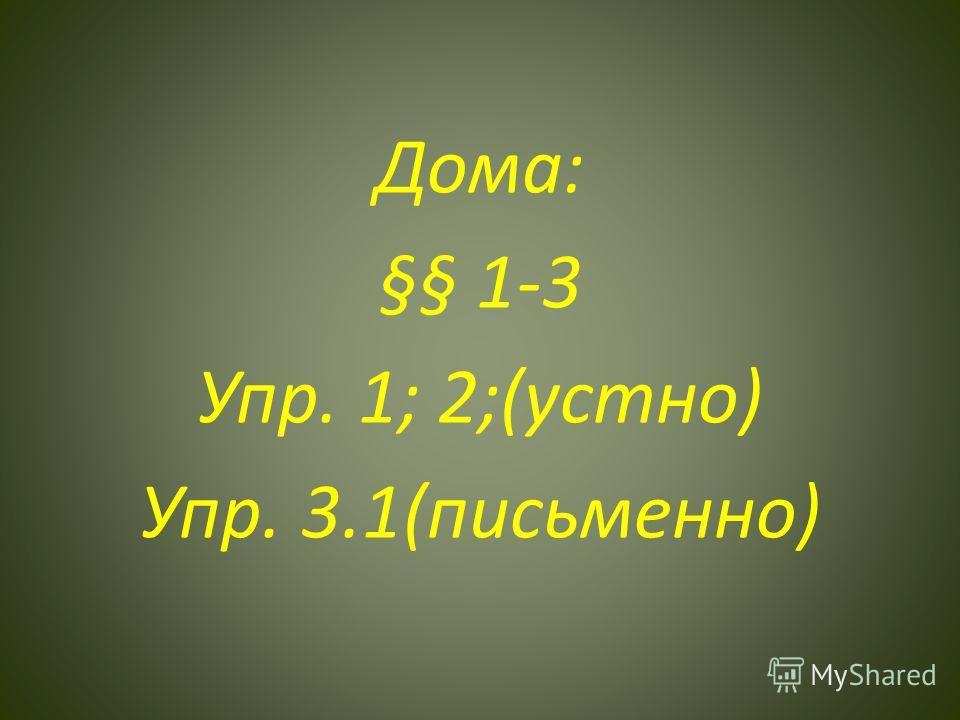 Дома: §§ 1-3 Упр. 1; 2;(устно) Упр. 3.1(письменно)