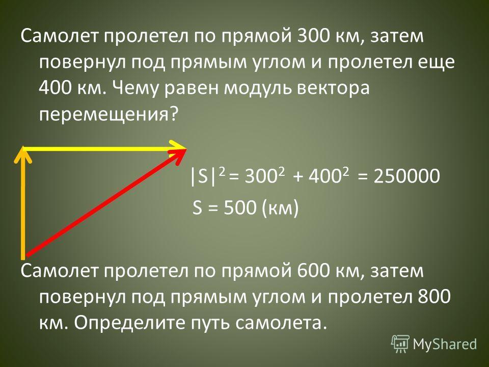 Самолет пролетел по прямой 300 км, затем повернул под прямым углом и пролетел еще 400 км. Чему равен модуль вектора перемещения? |S| 2 = 300 2 + 400 2 = 250000 S = 500 (км) Самолет пролетел по прямой 600 км, затем повернул под прямым углом и пролетел