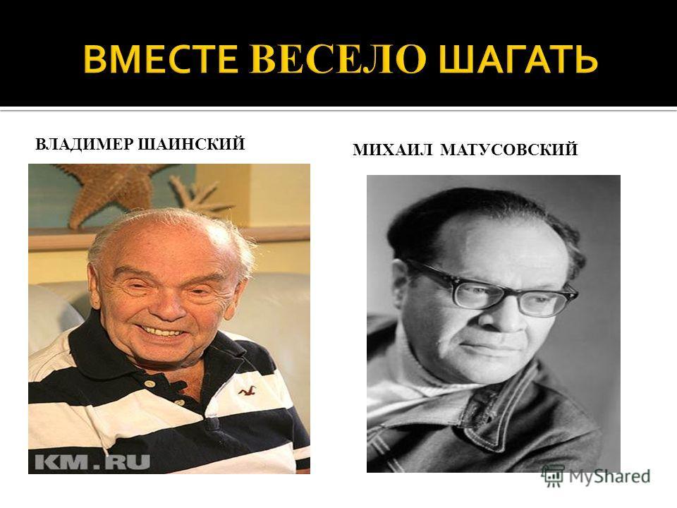 ВЛАДИМЕР ШАИНСКИЙ МИХАИЛ МАТУСОВСКИЙ