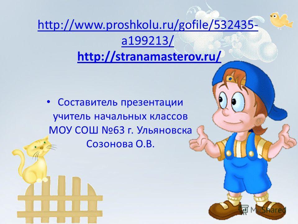http://www.proshkolu.ru/gofile/532435- a199213/ http://www.proshkolu.ru/gofile/532435- a199213/ http://stranamasterov.ru/http://stranamasterov.ru/ Составитель презентации учитель начальных классов МОУ СОШ 63 г. Ульяновска Созонова О.В.