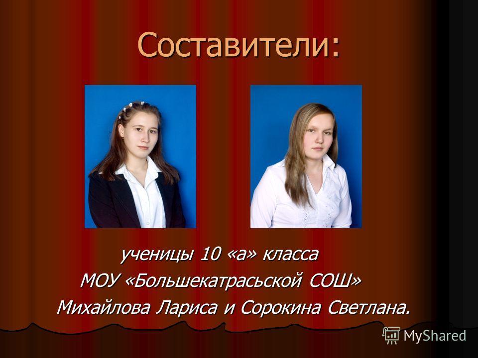 Составители: ученицы 10 «а» класса МОУ «Большекатрасьской СОШ» Михайлова Лариса и Сорокина Светлана.