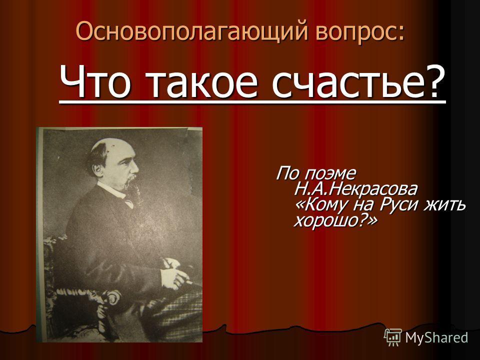 Основополагающий вопрос: Что такое счастье? Что такое счастье? По поэме Н.А.Некрасова «Кому на Руси жить хорошо?»