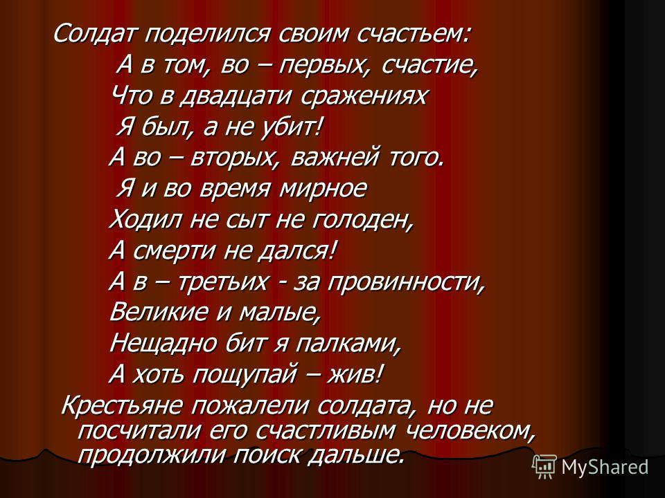 Солдат поделился своим счастьем: А в том, во – первых, счастие, А в том, во – первых, счастие, Что в двадцати сражениях Что в двадцати сражениях Я был, а не убит! Я был, а не убит! А во – вторых, важней того. А во – вторых, важней того. Я и во время